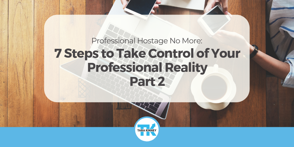 Professional Hostage No More: 7 Steps to Take Control of Your Professional Reality – Part II